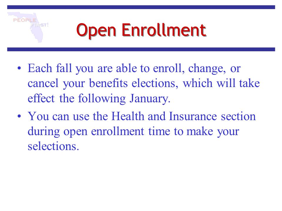 Open Enrollment Each fall you are able to enroll, change, or cancel your benefits elections, which will take effect the following January.