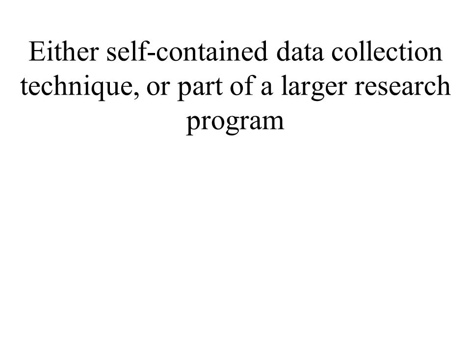 Either self-contained data collection technique, or part of a larger research program