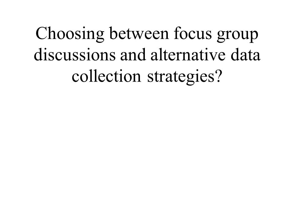 Choosing between focus group discussions and alternative data collection strategies