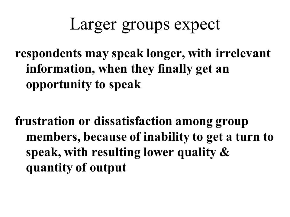 Larger groups expect respondents may speak longer, with irrelevant information, when they finally get an opportunity to speak.