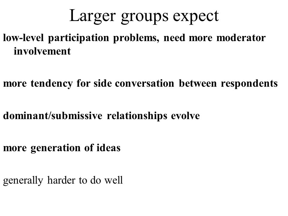 Larger groups expect low-level participation problems, need more moderator involvement. more tendency for side conversation between respondents.