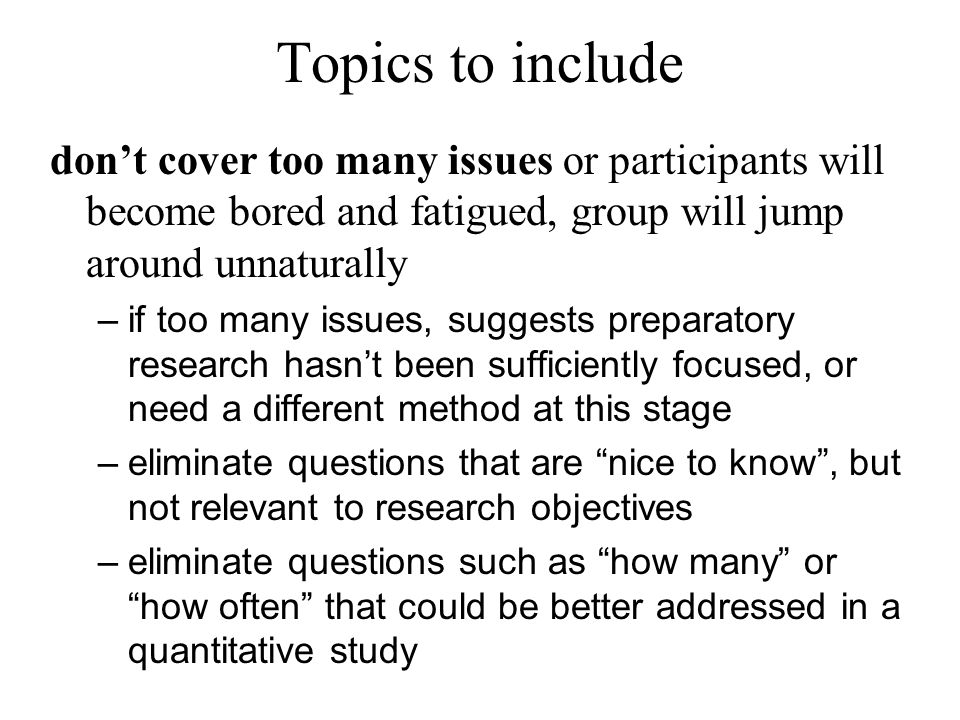 Topics to include don't cover too many issues or participants will become bored and fatigued, group will jump around unnaturally.