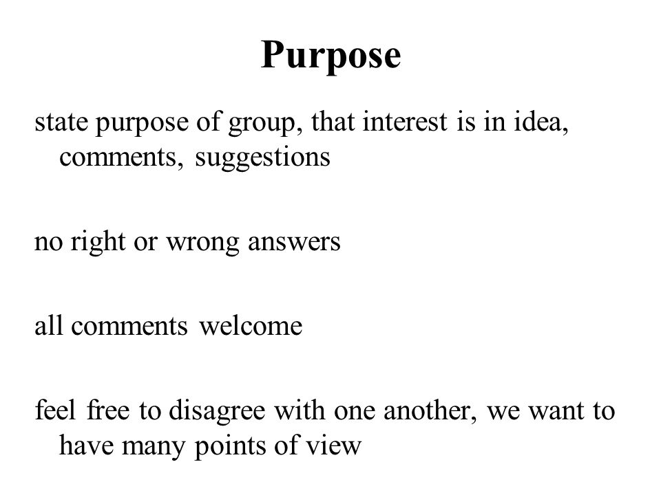 Purpose state purpose of group, that interest is in idea, comments, suggestions. no right or wrong answers.