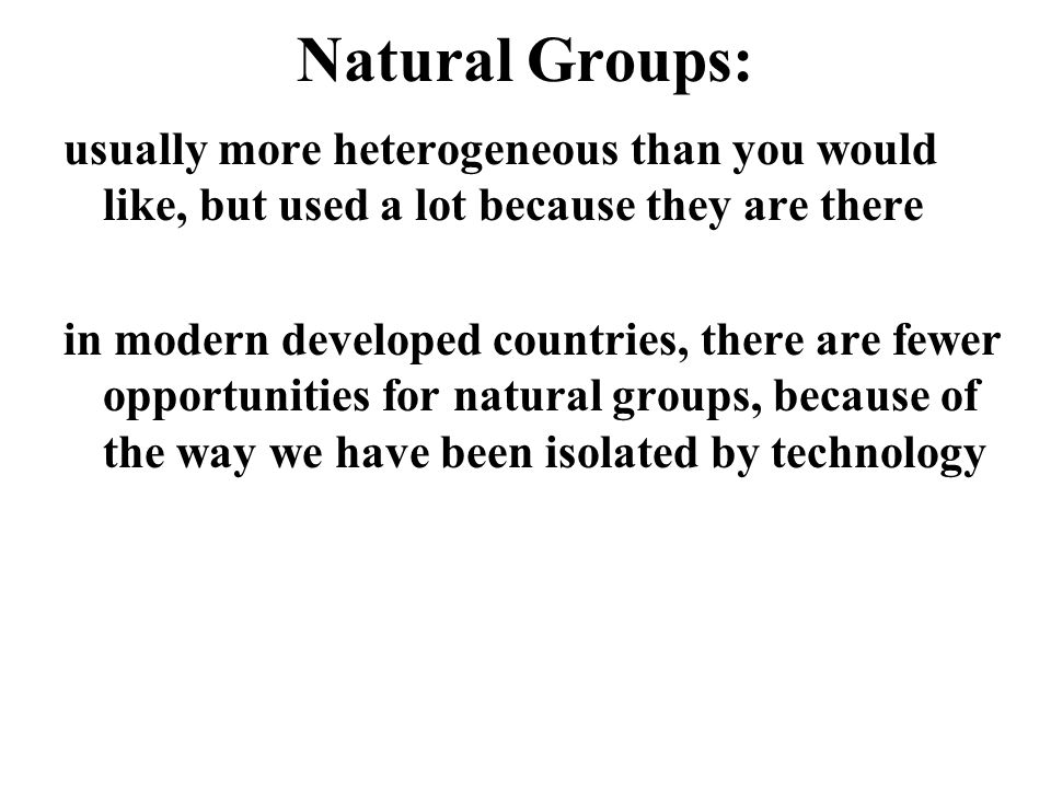 Natural Groups: usually more heterogeneous than you would like, but used a lot because they are there.