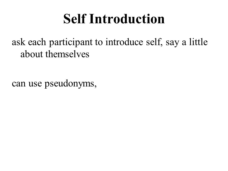 Self Introduction ask each participant to introduce self, say a little about themselves.