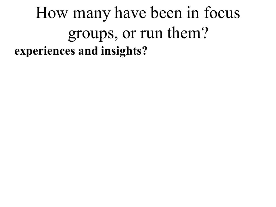 How many have been in focus groups, or run them