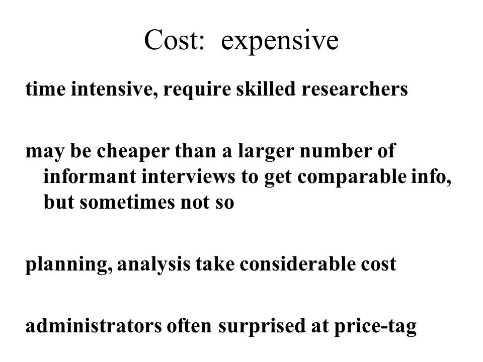 Cost: expensive time intensive, require skilled researchers