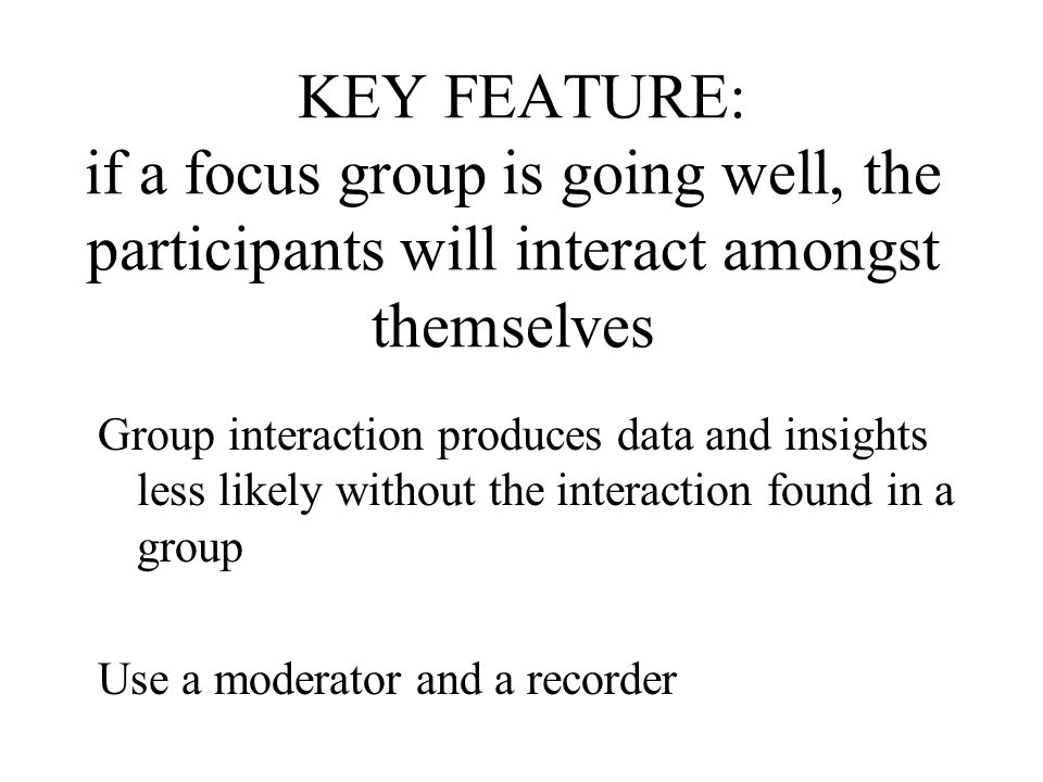 KEY FEATURE: if a focus group is going well, the participants will interact amongst themselves