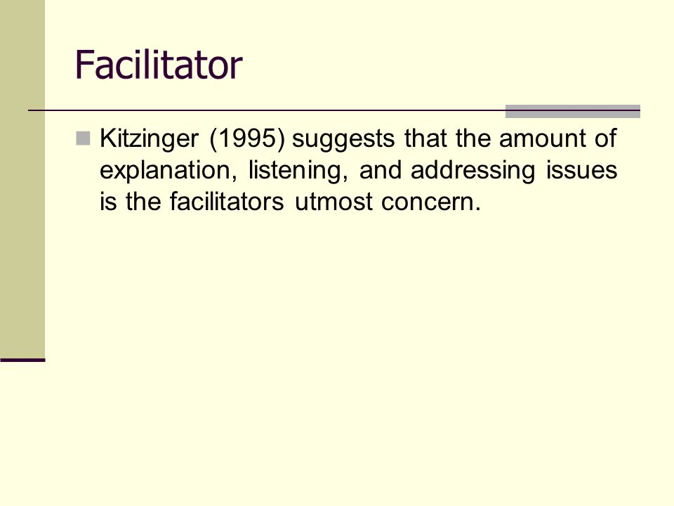 Facilitator Kitzinger (1995) suggests that the amount of explanation, listening, and addressing issues is the facilitators utmost concern.