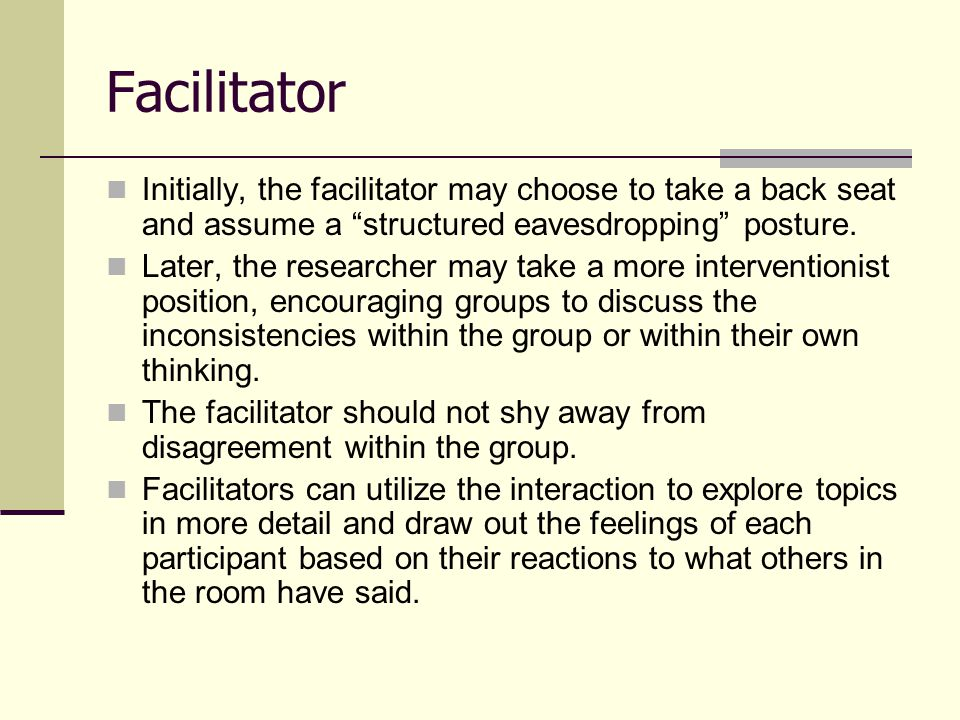 Facilitator Initially, the facilitator may choose to take a back seat and assume a structured eavesdropping posture.