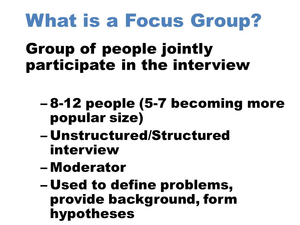 What is a Focus Group Group of people jointly participate in the interview. 8-12 people (5-7 becoming more popular size)
