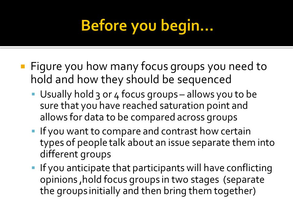 Before you begin… Figure you how many focus groups you need to hold and how they should be sequenced.