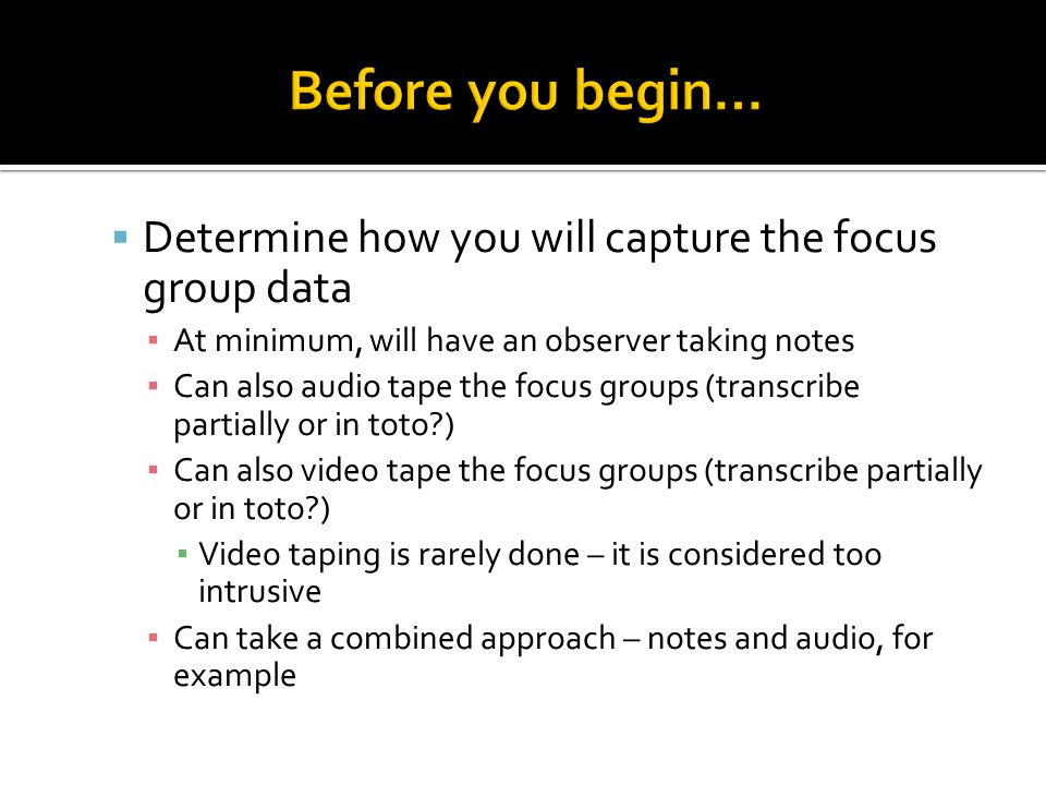 Before you begin… Determine how you will capture the focus group data