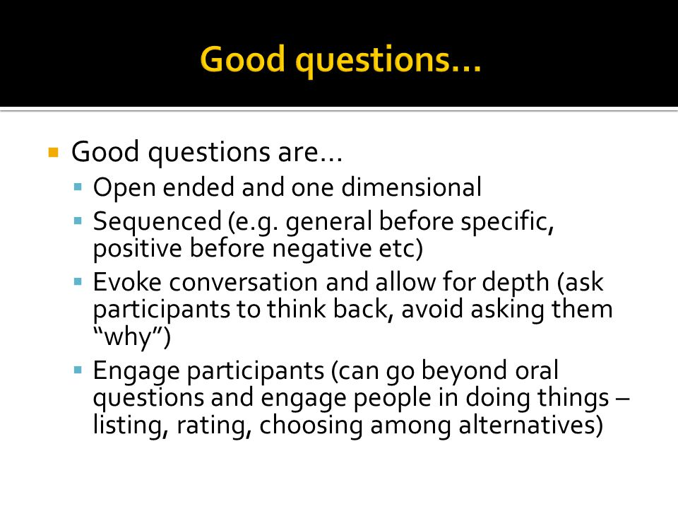 Good questions… Good questions are… Open ended and one dimensional