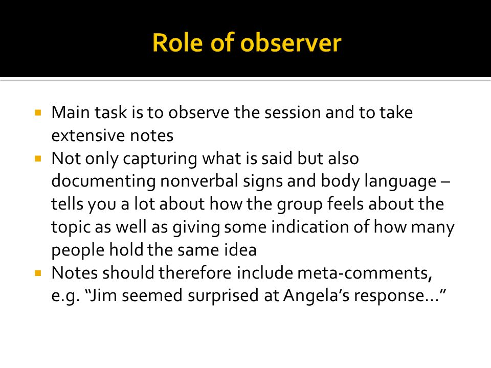 Role of observer Main task is to observe the session and to take extensive notes.