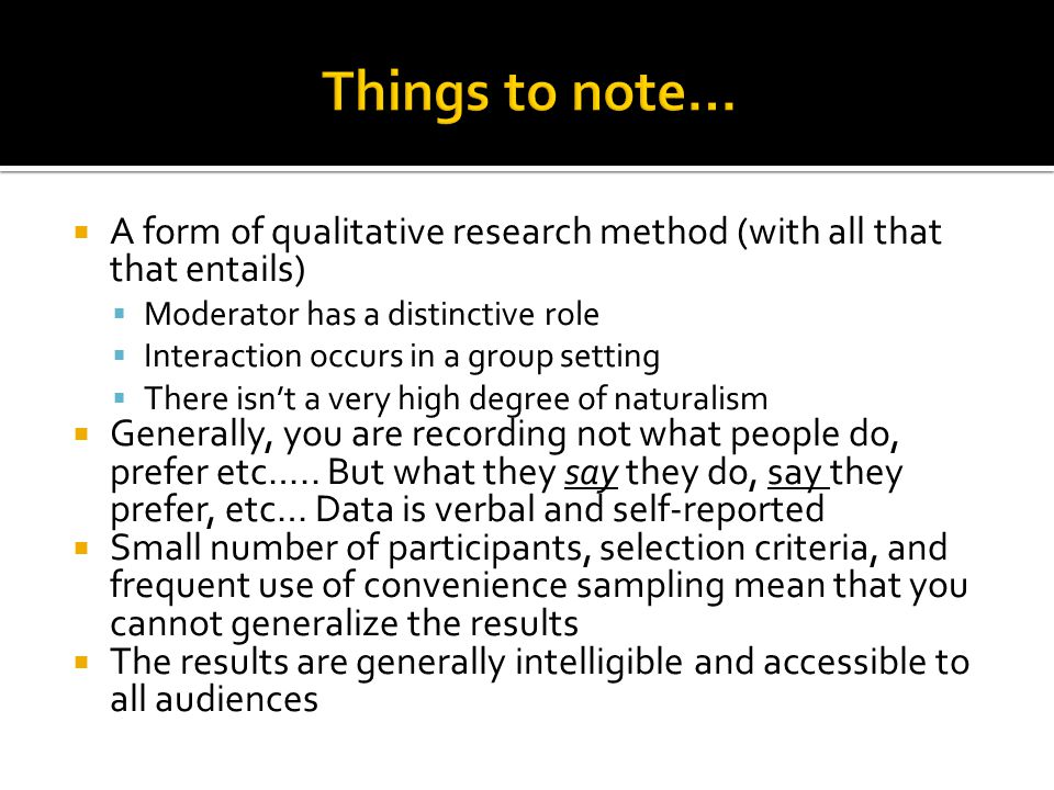 Things to note… A form of qualitative research method (with all that that entails) Moderator has a distinctive role.