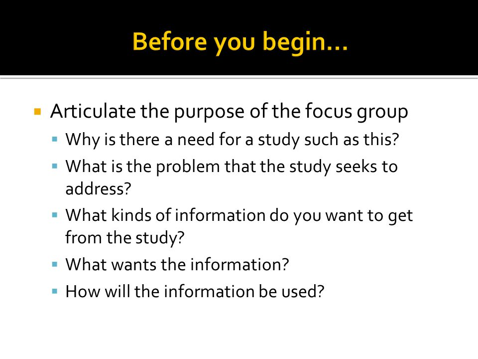 Before you begin… Articulate the purpose of the focus group