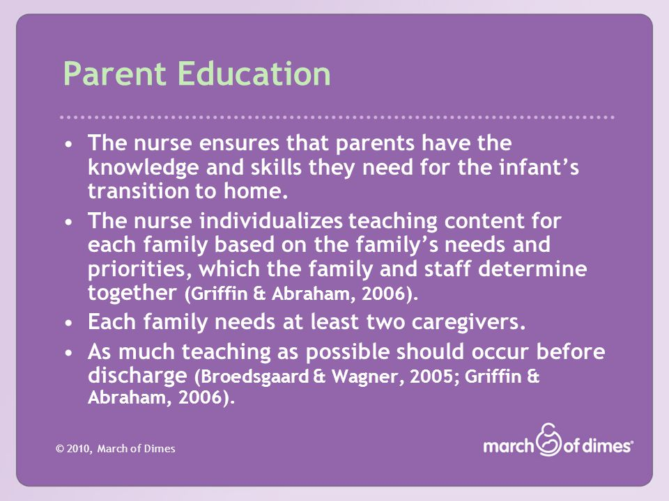 Parent Education The nurse ensures that parents have the knowledge and skills they need for the infant's transition to home.