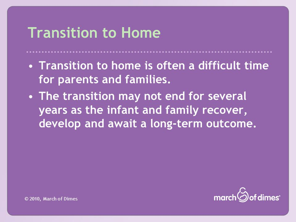 Transition to Home Transition to home is often a difficult time for parents and families.