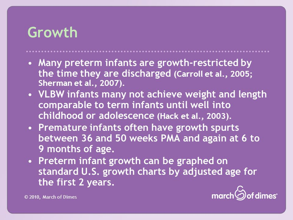 Growth Many preterm infants are growth-restricted by the time they are discharged (Carroll et al., 2005; Sherman et al., 2007).