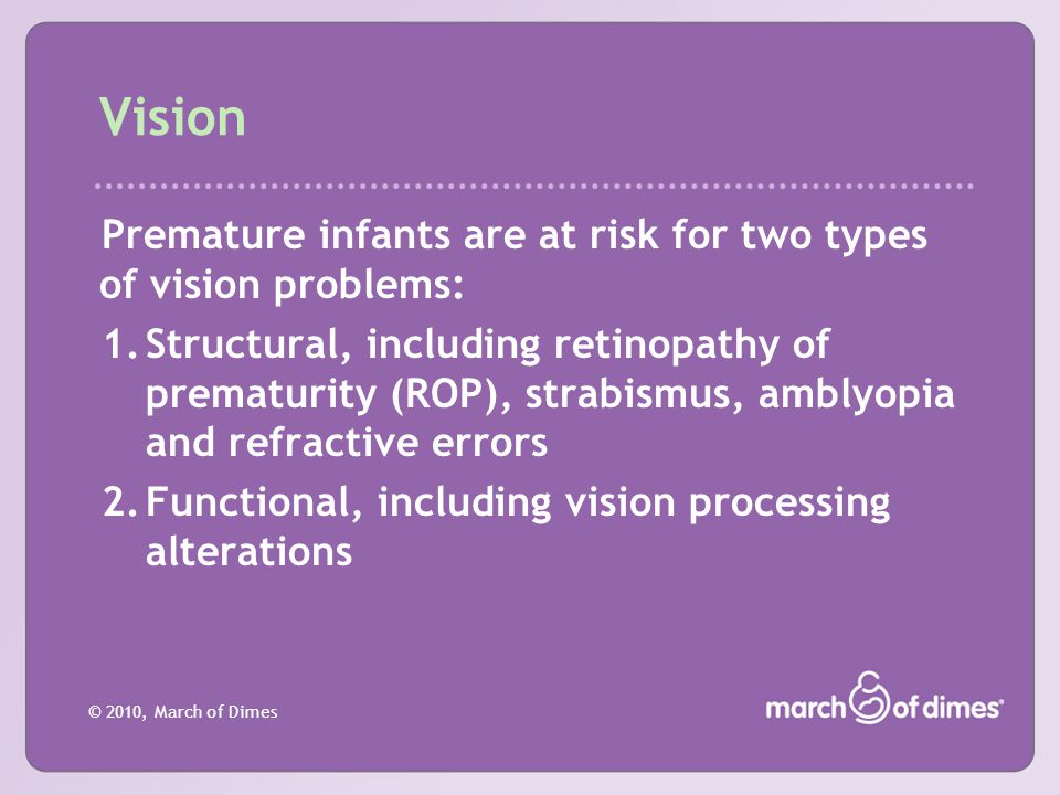 Vision Premature infants are at risk for two types of vision problems:
