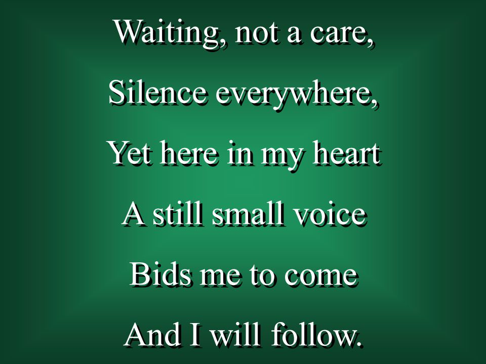Waiting, not a care, Silence everywhere, Yet here in my heart. A still small voice. Bids me to come.