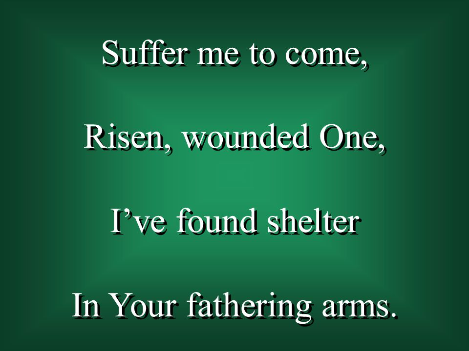 Suffer me to come, Risen, wounded One, I've found shelter In Your fathering arms.
