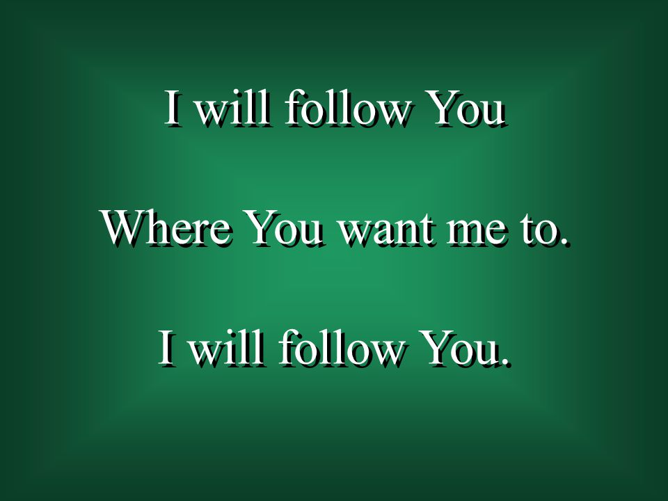 I will follow You Where You want me to. I will follow You.