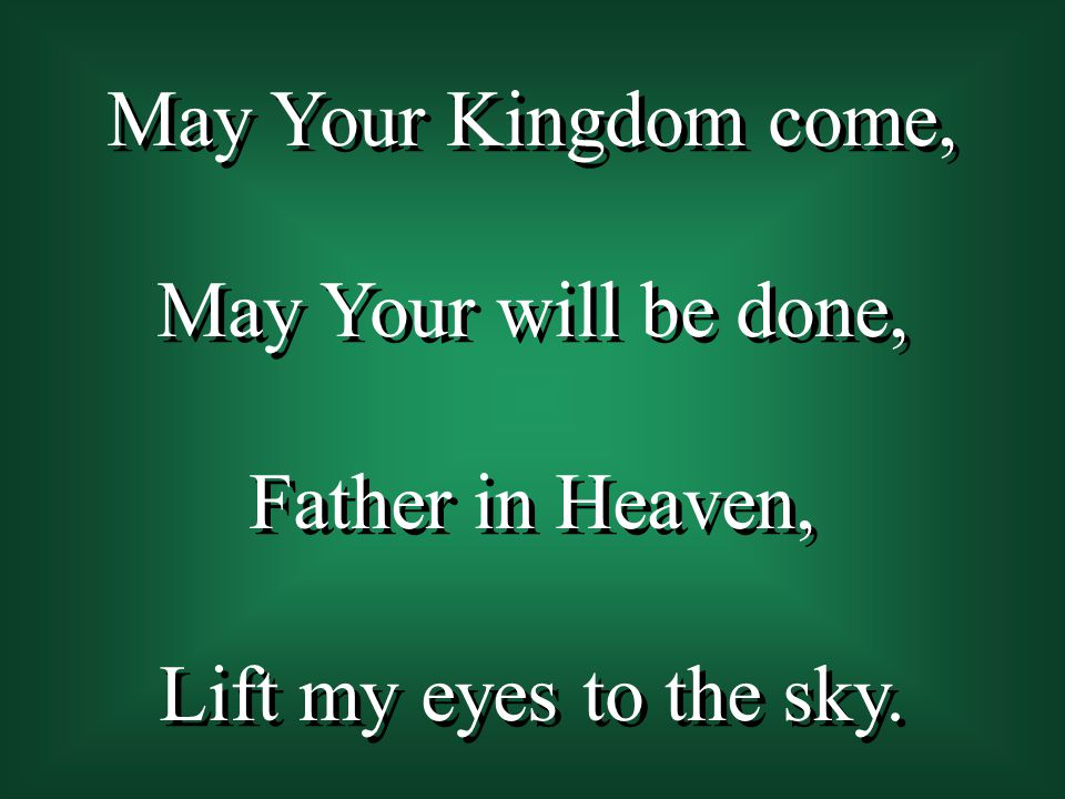 May Your Kingdom come, May Your will be done, Father in Heaven, Lift my eyes to the sky.