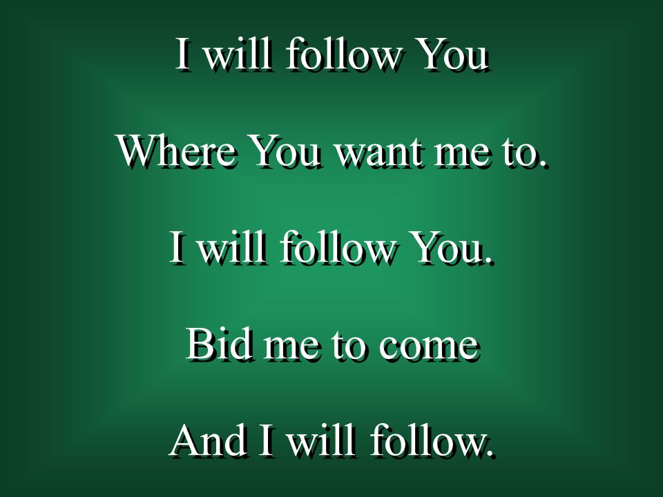 I will follow You Where You want me to. I will follow You. Bid me to come And I will follow.