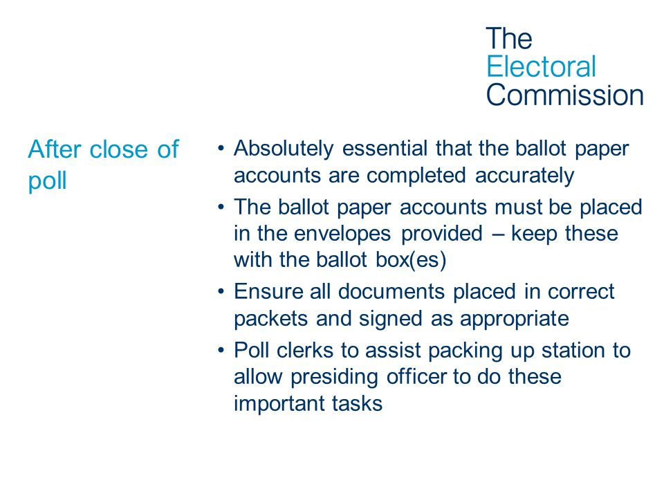After close of poll Absolutely essential that the ballot paper accounts are completed accurately.