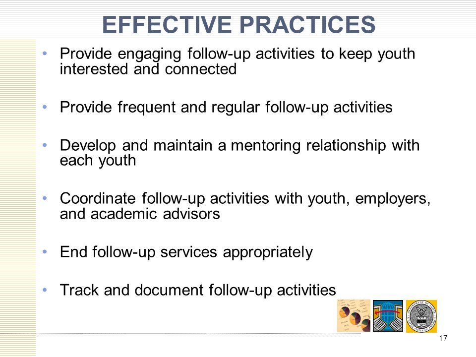 EFFECTIVE PRACTICES Provide engaging follow-up activities to keep youth interested and connected. Provide frequent and regular follow-up activities.
