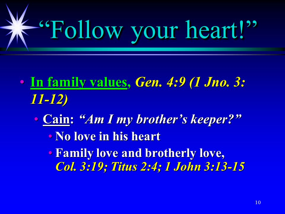 Follow your heart! In family values, Gen. 4:9 (1 Jno. 3: 11-12)