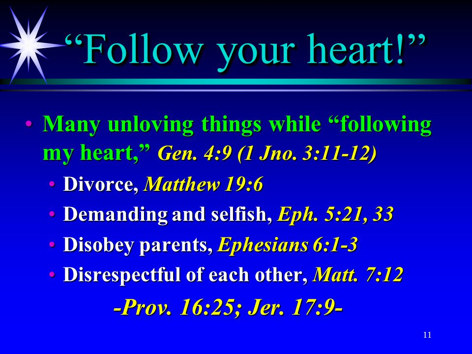 Follow your heart! Many unloving things while following my heart, Gen. 4:9 (1 Jno. 3:11-12) Divorce, Matthew 19:6.