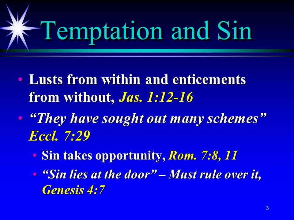 Temptation and Sin Lusts from within and enticements from without, Jas. 1:12-16. They have sought out many schemes Eccl. 7:29.