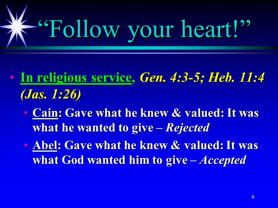 Follow your heart! In religious service, Gen. 4:3-5; Heb. 11:4 (Jas. 1:26)