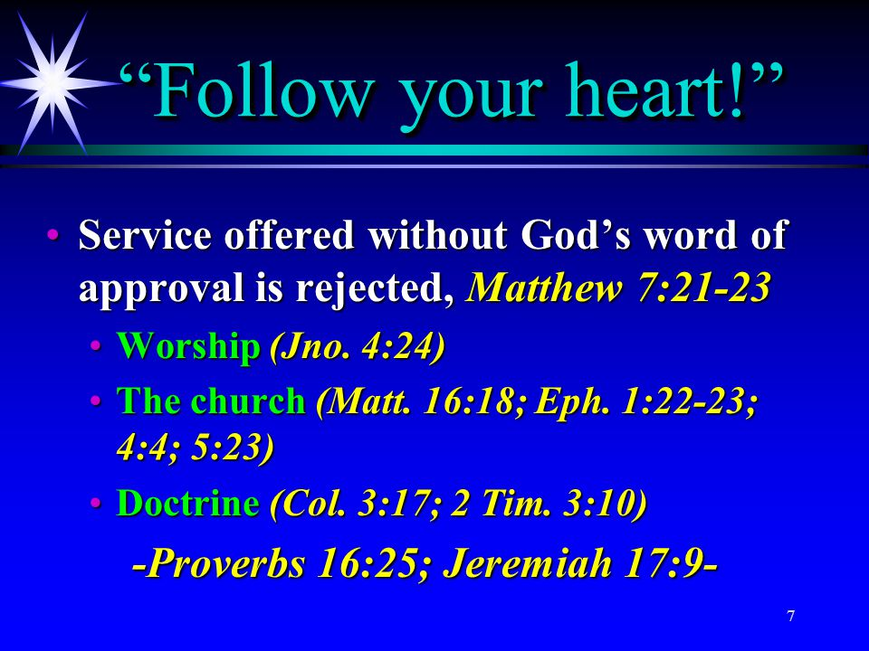 Follow your heart! Service offered without God's word of approval is rejected, Matthew 7:21-23. Worship (Jno. 4:24)