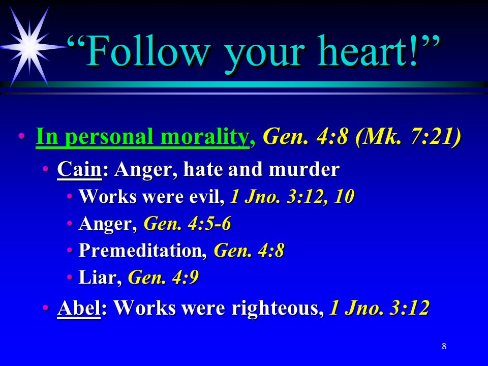 Follow your heart! In personal morality, Gen. 4:8 (Mk. 7:21)