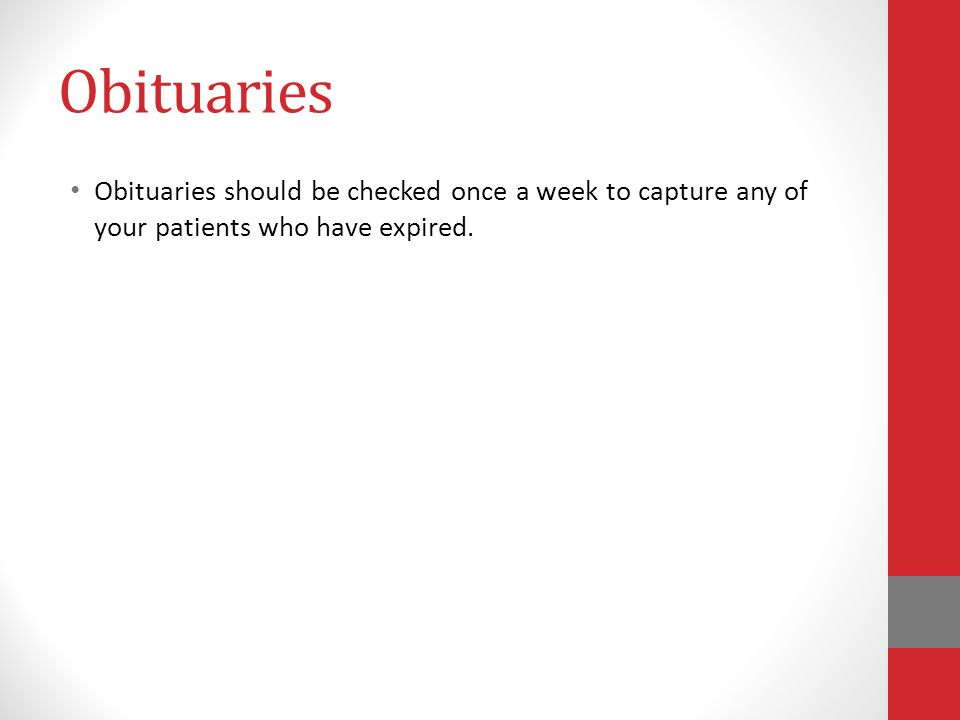 Obituaries Obituaries should be checked once a week to capture any of your patients who have expired.