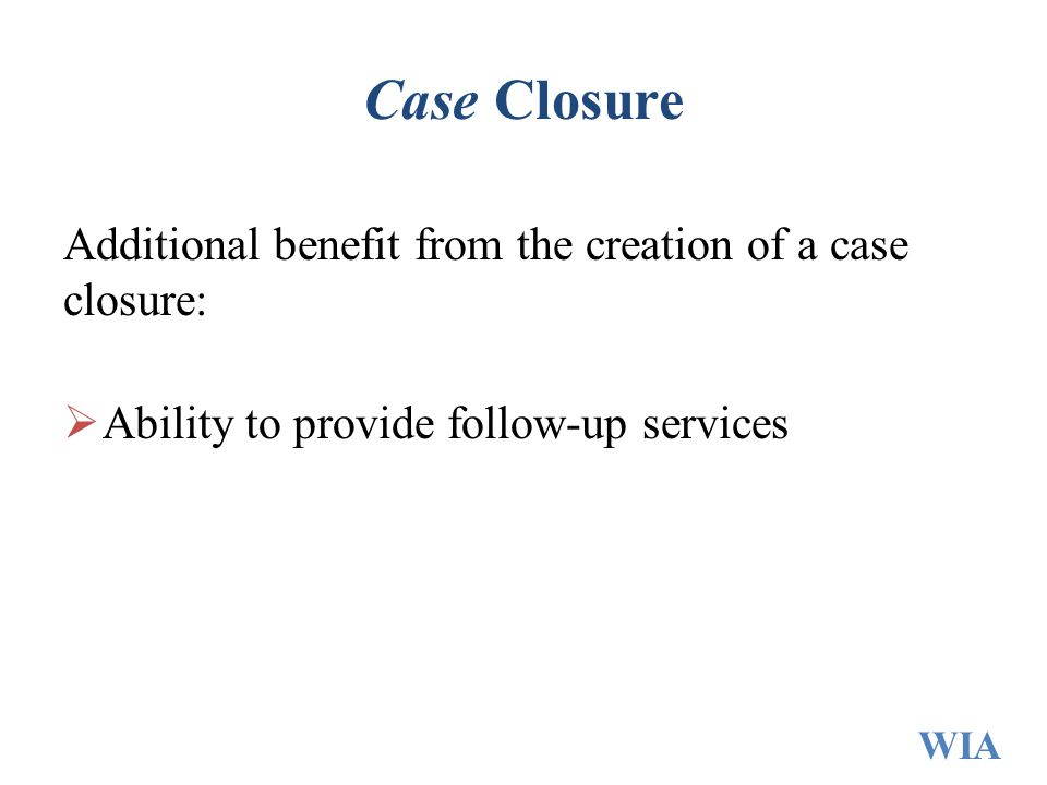 Case Closure Additional benefit from the creation of a case closure: