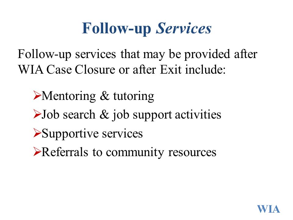 Follow-up Services Follow-up services that may be provided after WIA Case Closure or after Exit include: