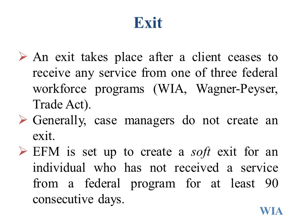 Exit An exit takes place after a client ceases to receive any service from one of three federal workforce programs (WIA, Wagner-Peyser, Trade Act).