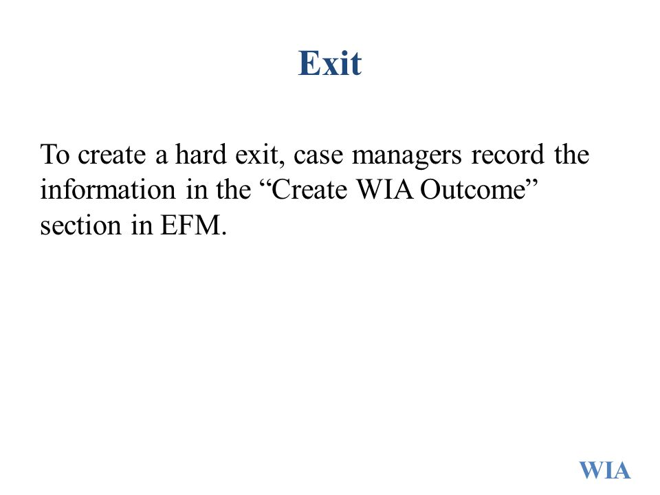 Exit To create a hard exit, case managers record the information in the Create WIA Outcome section in EFM.