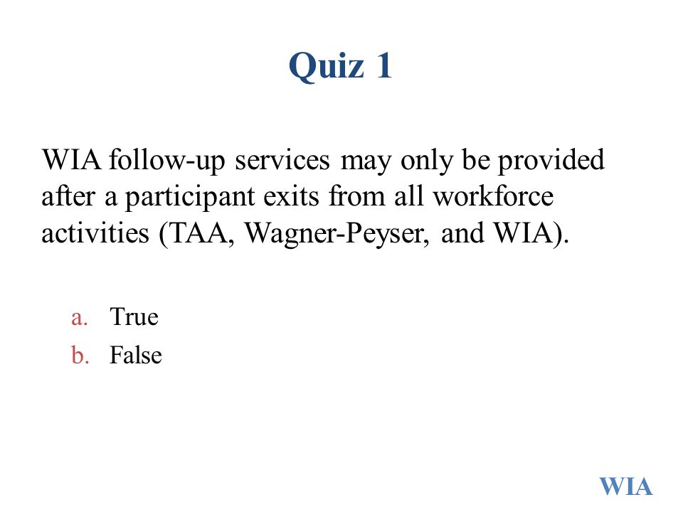 Quiz 1 WIA follow-up services may only be provided after a participant exits from all workforce activities (TAA, Wagner-Peyser, and WIA).