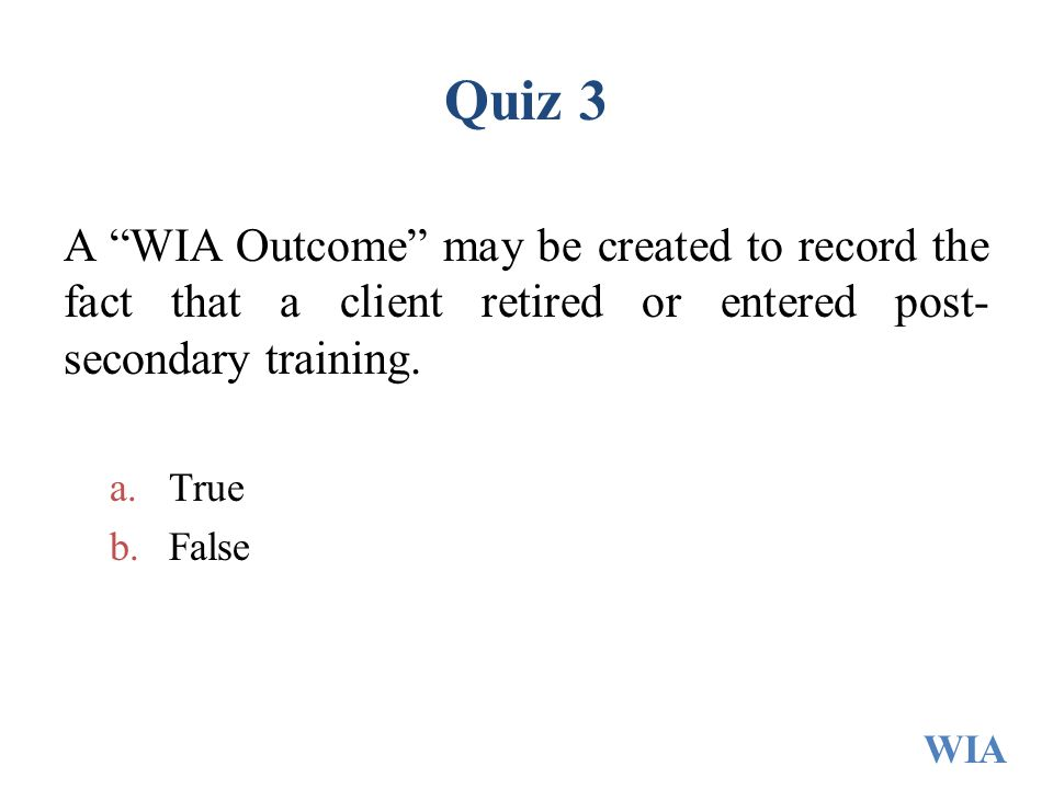 Quiz 3 A WIA Outcome may be created to record the fact that a client retired or entered post-secondary training.