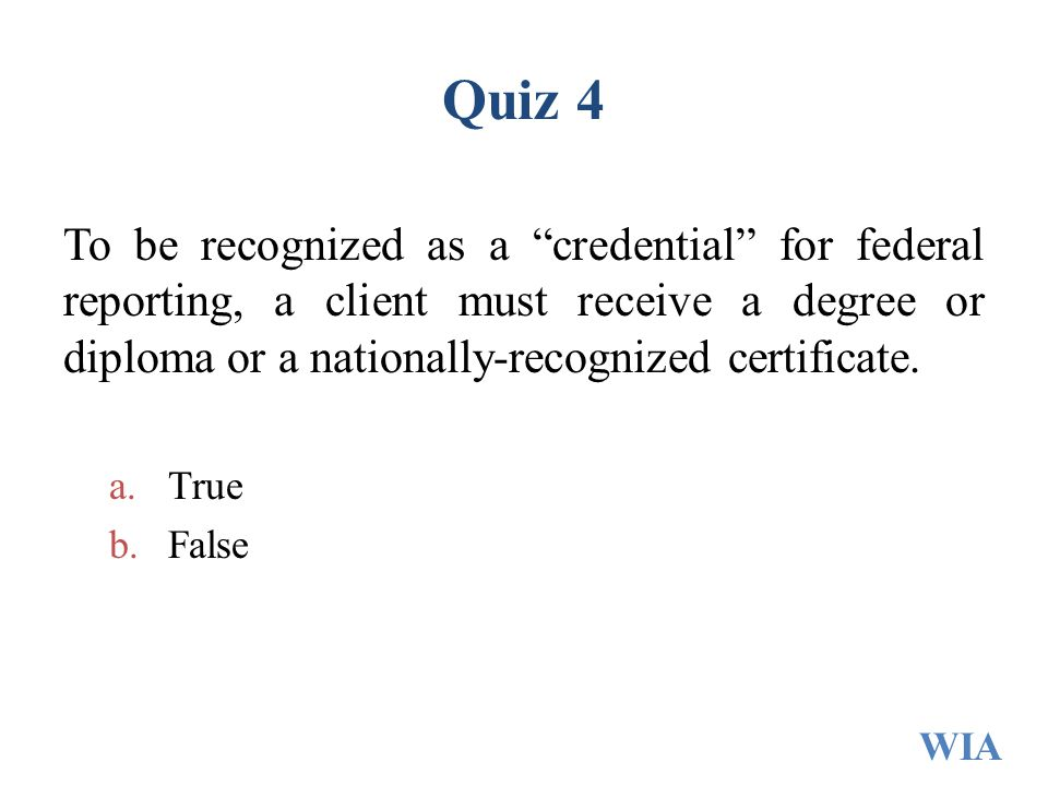 Quiz 4 To be recognized as a credential for federal reporting, a client must receive a degree or diploma or a nationally-recognized certificate.