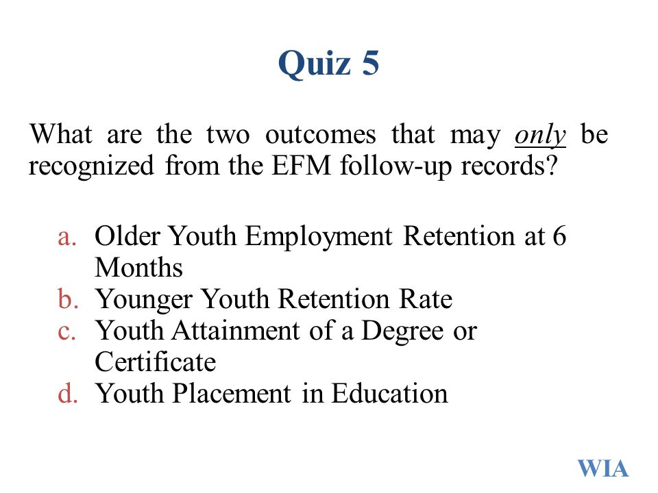 Quiz 5 What are the two outcomes that may only be recognized from the EFM follow-up records Older Youth Employment Retention at 6 Months.