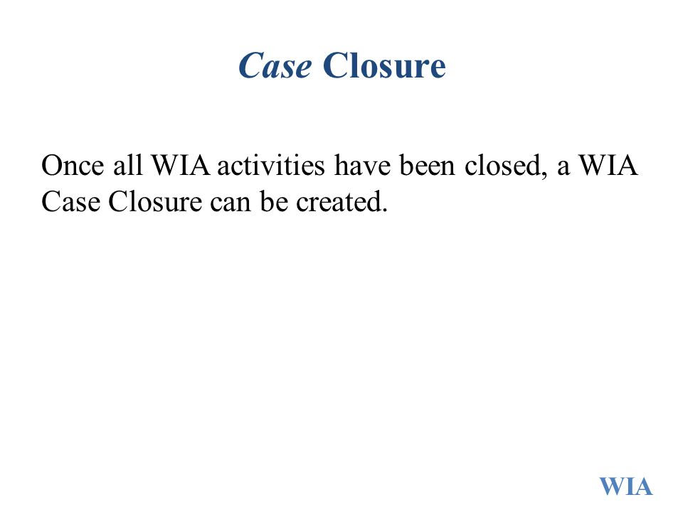 Case Closure Once all WIA activities have been closed, a WIA Case Closure can be created.