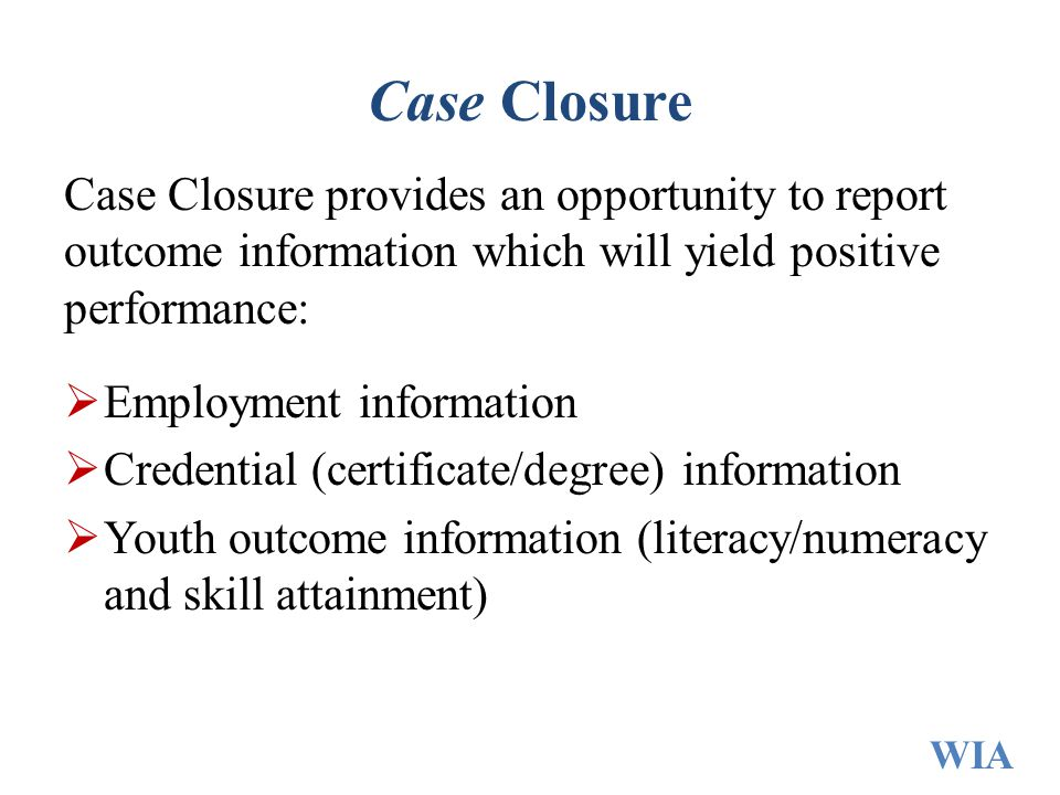 Case Closure Case Closure provides an opportunity to report outcome information which will yield positive performance:
