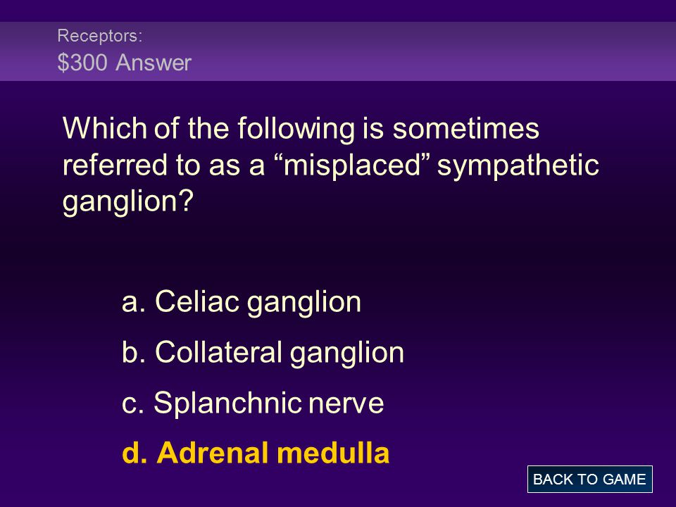 Receptors: $300 Answer Which of the following is sometimes referred to as a misplaced sympathetic ganglion